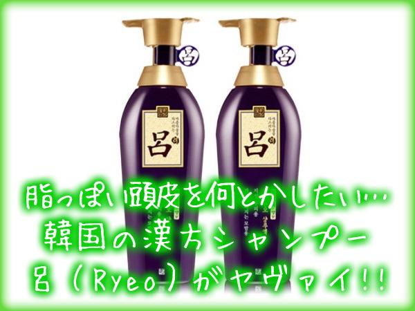 脂っぽい頭皮を何とかしたい…韓国の漢方シャンプー呂Ryeoがヤヴァイ!!.jpg