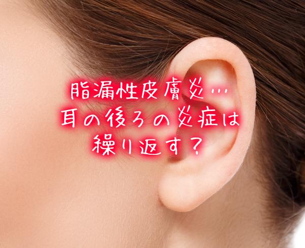 脂漏性皮膚炎…耳の後ろの炎症は繰り返す?.jpg